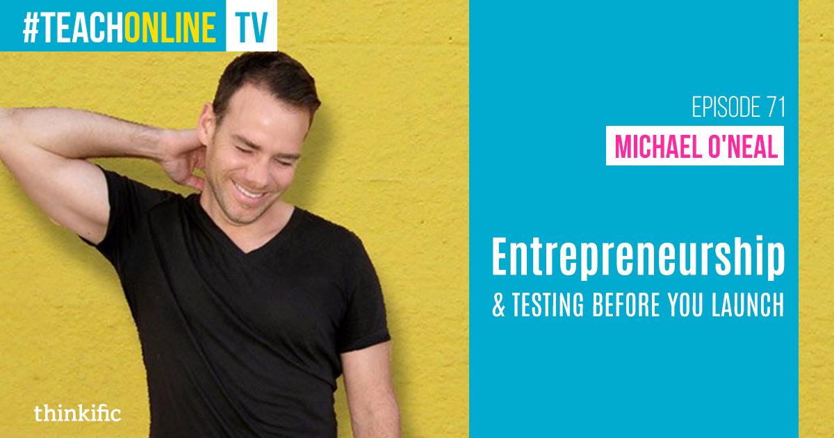 Michael O'Neal: Entrepreneurship & Testing Ideas Before You Launch | Thinkific Teach Online TV