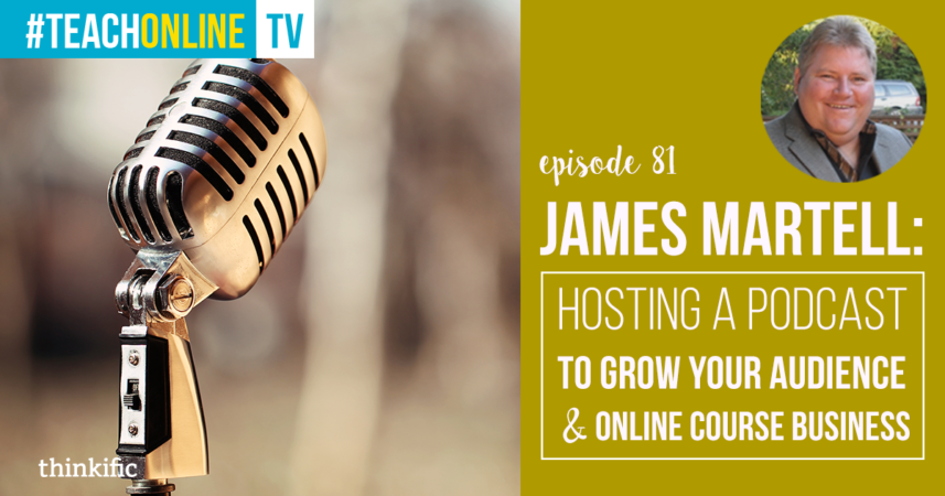 James Martell: Hosting A Podcast To Grow Your Audience & Online Course Business | Thinkific Teach Online TV