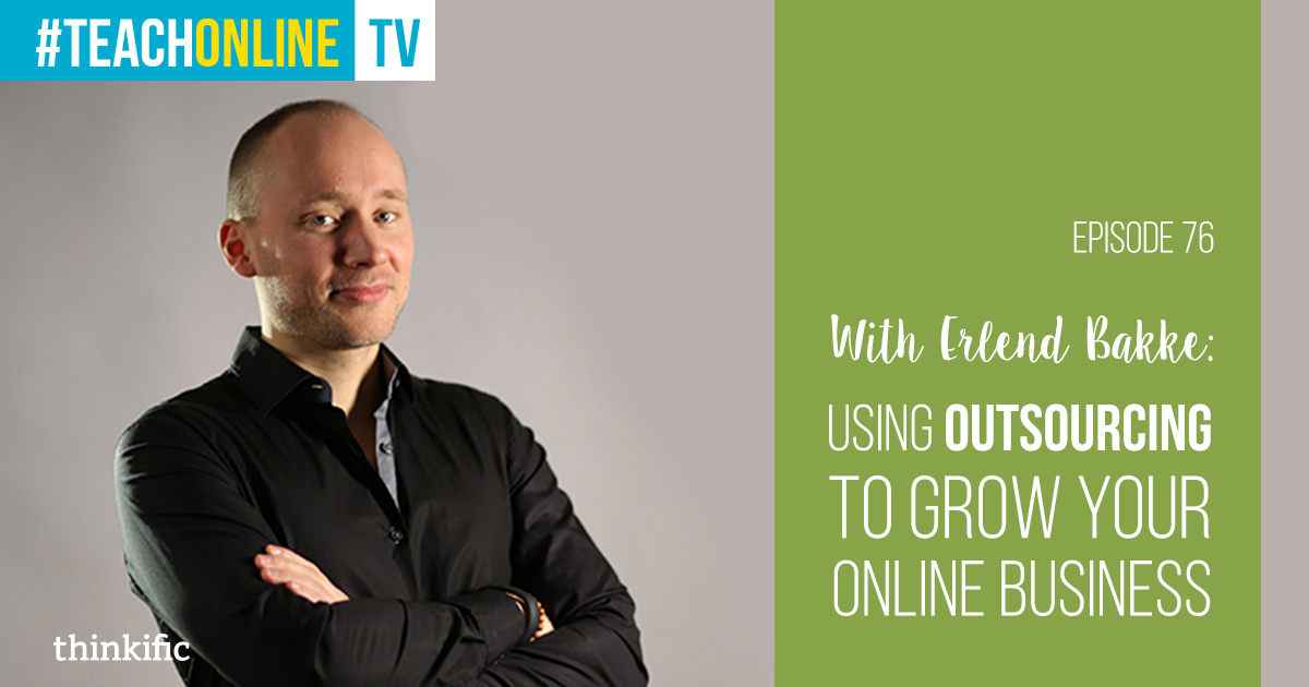 Erlend Bakke: Using Outsourcing To Grow Your Online Course Business | Thinkific Teach Online TV