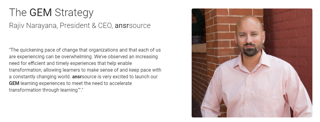 "ansrsource's CEO and President, Rajiv Narayana describes the GEM strategy as ""The quickening pace of change that organizations and that each of us are experiencing can be overwhelming. We've observed an increasing need for efficient and timely experiences that help enable transformation, allowing learners to make sense of and keep pace with a constantly changing world. ansrsource is very excited to launch our GEM learning experiences to meet the need to accelerate transformation through learning™."""
